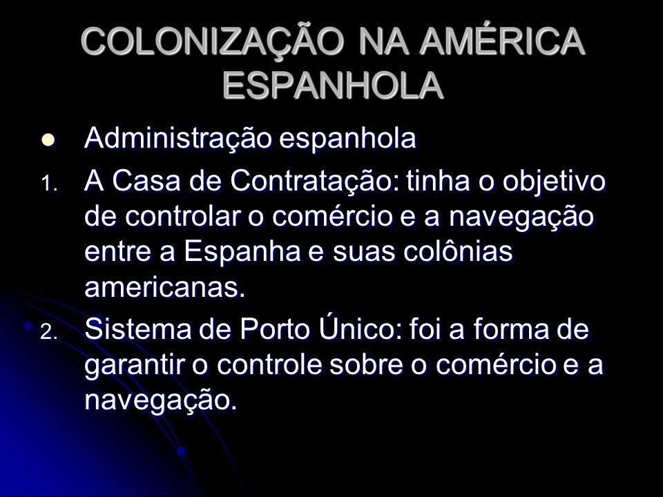 COLONIZAÇÃO NA AMÉRICA ESPANHOLA Administração espanhola Administração espanhola 1. A Casa de Contratação: tinha o objetivo de controlar o comércio e