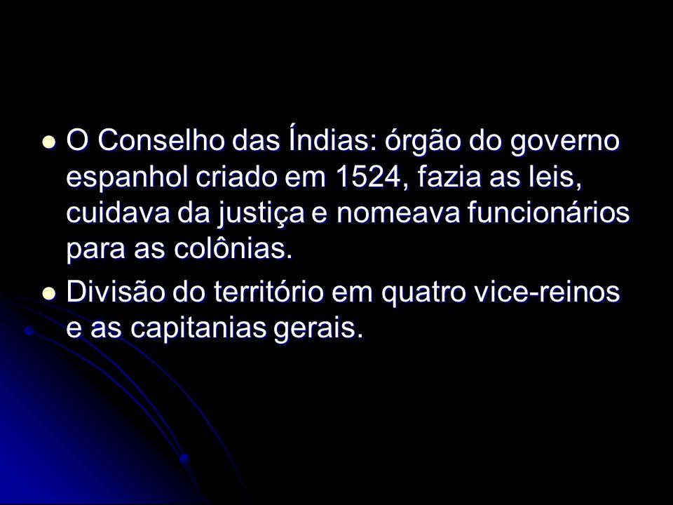 O Conselho das Índias: órgão do governo espanhol criado em 1524, fazia as leis, cuidava da justiça e nomeava funcionários para as colônias. O Conselho
