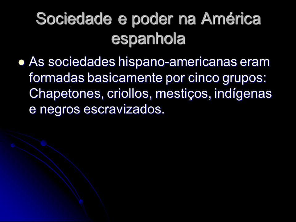 Sociedade e poder na América espanhola As sociedades hispano-americanas eram formadas basicamente por cinco grupos: Chapetones, criollos, mestiços, in
