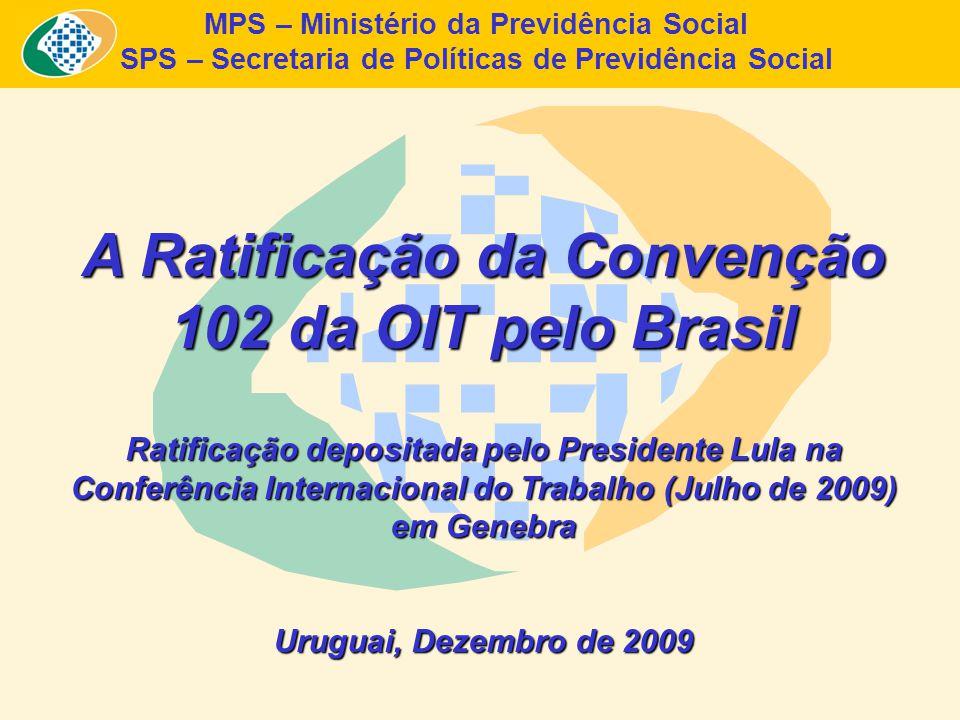 MPS – Ministério da Previdência Social SPS – Secretaria de Políticas de Previdência Social A Ratificação da Convenção 102 da OIT pelo Brasil Ratificação depositada pelo Presidente Lula na Conferência Internacional do Trabalho (Julho de 2009) em Genebra Uruguai, Dezembro de 2009