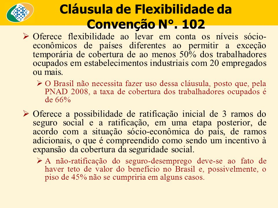 Cláusula de Flexibilidade da Convenção N°. 102  Oferece flexibilidade ao levar em conta os níveis sócio- econômicos de países diferentes ao permitir