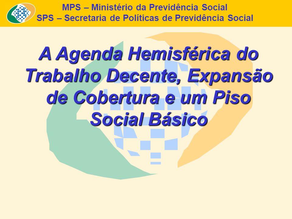 MPS – Ministério da Previdência Social SPS – Secretaria de Políticas de Previdência Social A Agenda Hemisférica do Trabalho Decente, Expansão de Cobertura e um Piso Social Básico