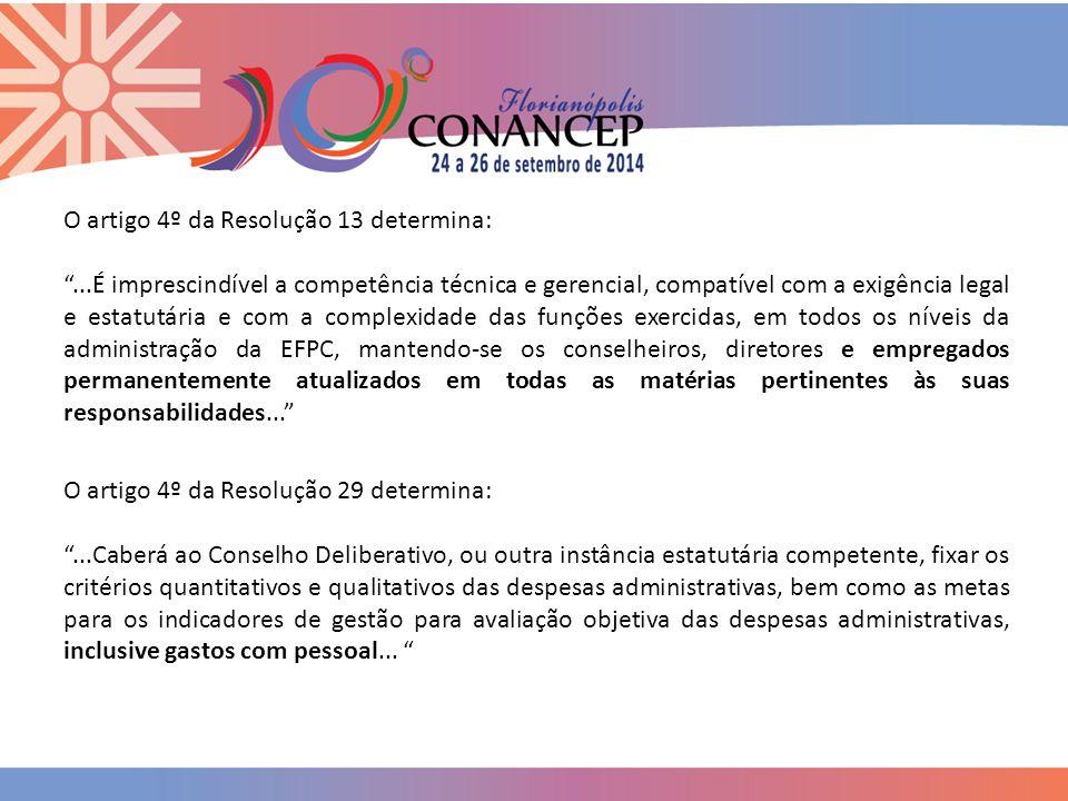 O artigo 4º da Resolução 13 determina: ...É imprescindível a competência técnica e gerencial, compatível com a exigência legal e estatutária e com a complexidade das funções exercidas, em todos os níveis da administração da EFPC, mantendo-se os conselheiros, diretores e empregados permanentemente atualizados em todas as matérias pertinentes às suas responsabilidades... O artigo 4º da Resolução 29 determina: ...Caberá ao Conselho Deliberativo, ou outra instância estatutária competente, fixar os critérios quantitativos e qualitativos das despesas administrativas, bem como as metas para os indicadores de gestão para avaliação objetiva das despesas administrativas, inclusive gastos com pessoal...