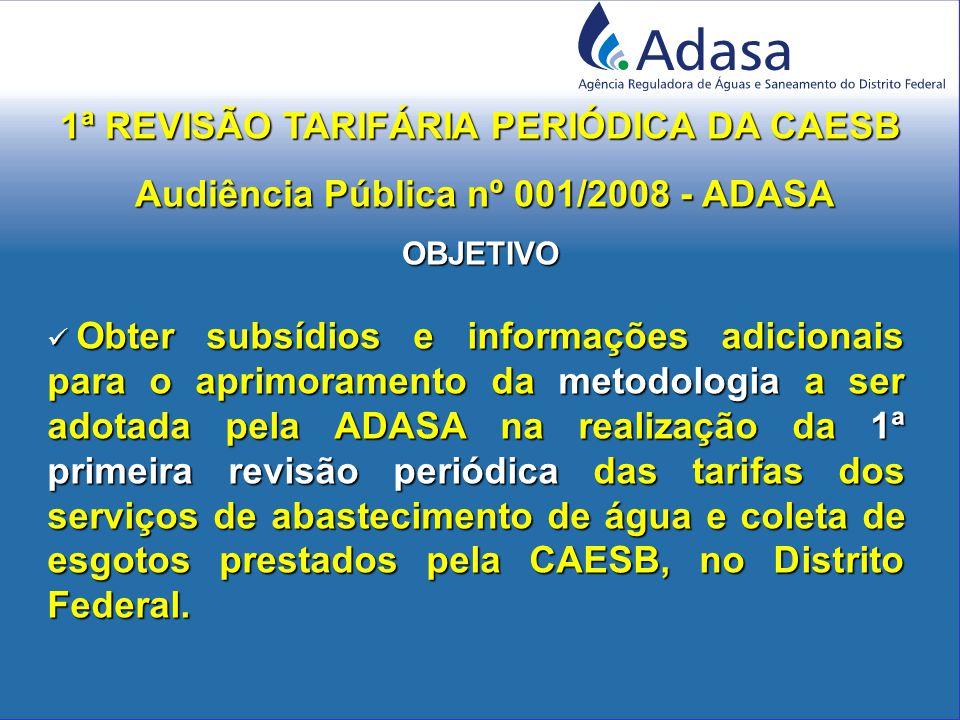 Obter subsídios e informações adicionais para o aprimoramento da metodologia a ser adotada pela ADASA na realização da 1ª primeira revisão periódica das tarifas dos serviços de abastecimento de água e coleta de esgotos prestados pela CAESB, no Distrito Federal.