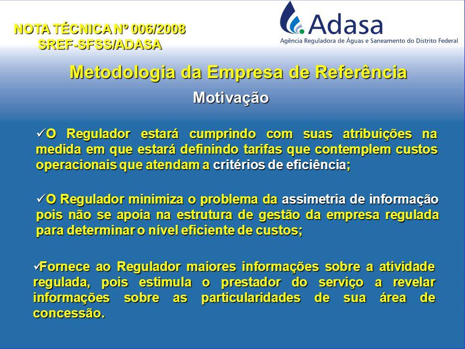 Metodologia da Empresa de Referência NOTA TÉCNICA Nº 006/2008 SREF-SFSS/ADASA O Regulador estará cumprindo com suas atribuições na medida em que estará definindo tarifas que contemplem custos operacionais que atendam a critérios de eficiência; O Regulador estará cumprindo com suas atribuições na medida em que estará definindo tarifas que contemplem custos operacionais que atendam a critérios de eficiência; O Regulador minimiza o problema da assimetria de informação pois não se apoia na estrutura de gestão da empresa regulada para determinar o nível eficiente de custos; O Regulador minimiza o problema da assimetria de informação pois não se apoia na estrutura de gestão da empresa regulada para determinar o nível eficiente de custos; Motivação Fornece ao Regulador maiores informações sobre a atividade regulada, pois estimula o prestador do serviço a revelar informações sobre as particularidades de sua área de concessão.