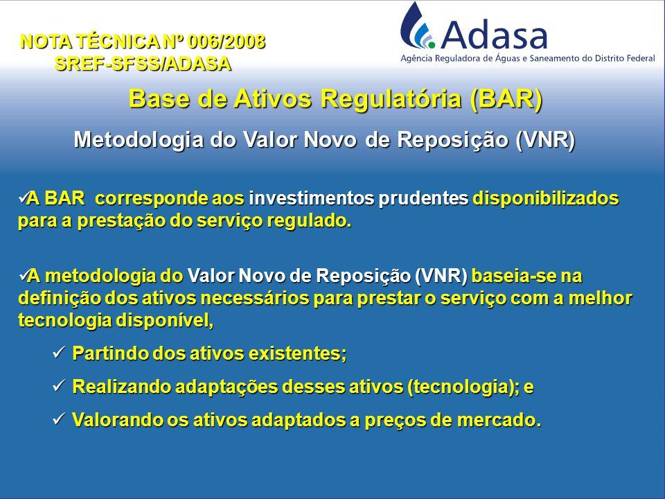 Base de Ativos Regulatória (BAR) NOTA TÉCNICA Nº 006/2008 SREF-SFSS/ADASA Metodologia do Valor Novo de Reposição (VNR) A BAR corresponde aos investimentos prudentes disponibilizados para a prestação do serviço regulado.
