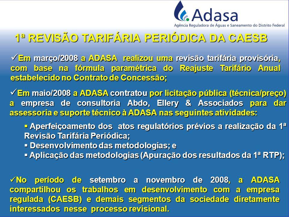 1ª REVISÃO TARIFÁRIA PERIÓDICA DA CAESB Em maio/2008 a ADASA contratou por licitação pública (técnica/preço) a empresa de consultoria Abdo, Ellery & Associados para dar assessoria e suporte técnico à ADASA nas seguintes atividades: Em maio/2008 a ADASA contratou por licitação pública (técnica/preço) a empresa de consultoria Abdo, Ellery & Associados para dar assessoria e suporte técnico à ADASA nas seguintes atividades:  Aperfeiçoamento dos atos regulatórios prévios a realização da 1ª Revisão Tarifária Periódica;  Desenvolvimento das metodologias; e  Aplicação das metodologias (Apuração dos resultados da 1ª RTP); Em março/2008 a ADASA realizou uma revisão tarifária provisória, com base na fórmula paramétrica do Reajuste Tarifário Anual estabelecido no Contrato de Concessão; Em março/2008 a ADASA realizou uma revisão tarifária provisória, com base na fórmula paramétrica do Reajuste Tarifário Anual estabelecido no Contrato de Concessão; No período de setembro a novembro de 2008, a ADASA compartilhou os trabalhos em desenvolvimento com a empresa regulada (CAESB) e demais segmentos da sociedade diretamente interessados nesse processo revisional.