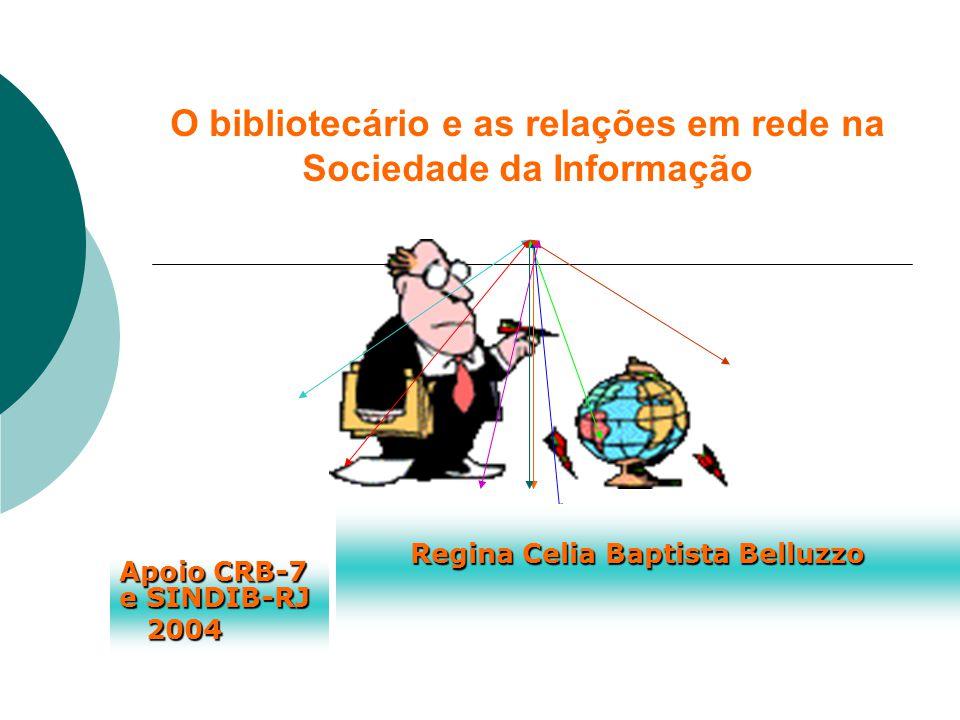 O bibliotecário e as relações em rede na Sociedade da Informação Apoio CRB-7 e SINDIB-RJ 2004 Regina Celia Baptista Belluzzo Regina Celia Baptista Belluzzo