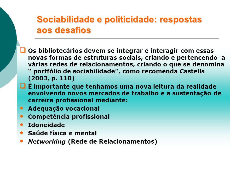 Sociabilidade e politicidade: respostas aos desafios  Os bibliotecários devem se integrar e interagir com essas novas formas de estruturas sociais, criando e pertencendo a várias redes de relacionamentos, criando o que se denomina portfólio de sociabilidade , como recomenda Castells (2003, p.