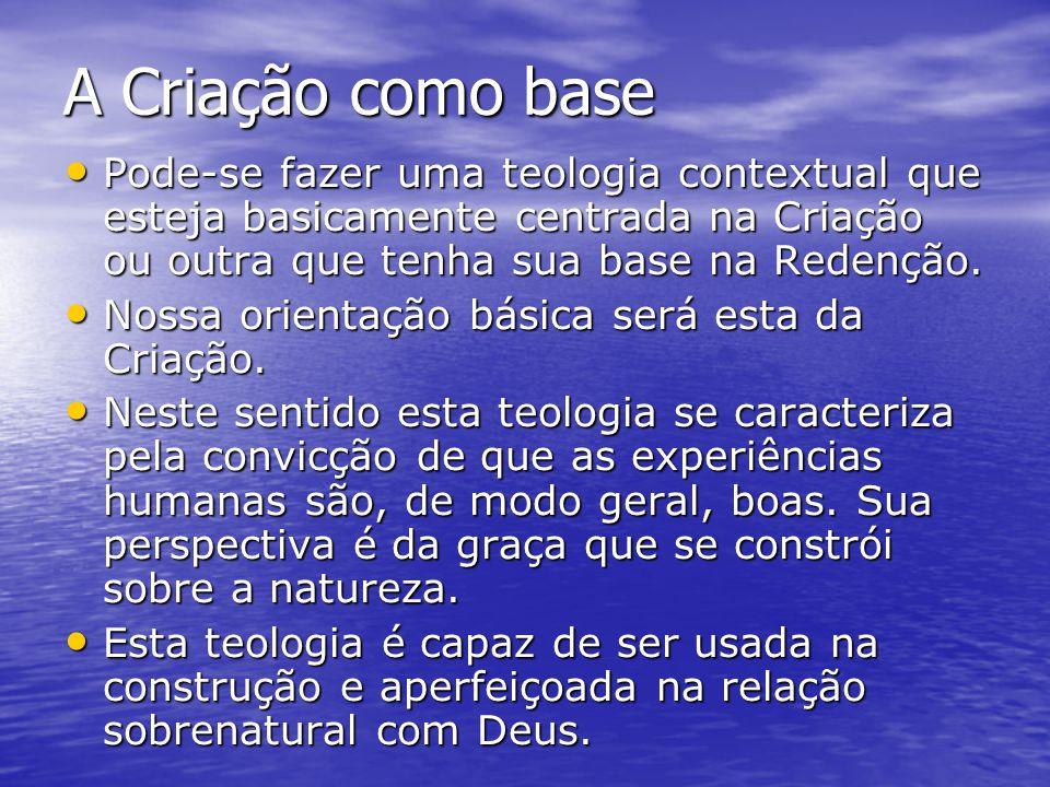 A Criação como base Pode-se fazer uma teologia contextual que esteja basicamente centrada na Criação ou outra que tenha sua base na Redenção. Pode-se