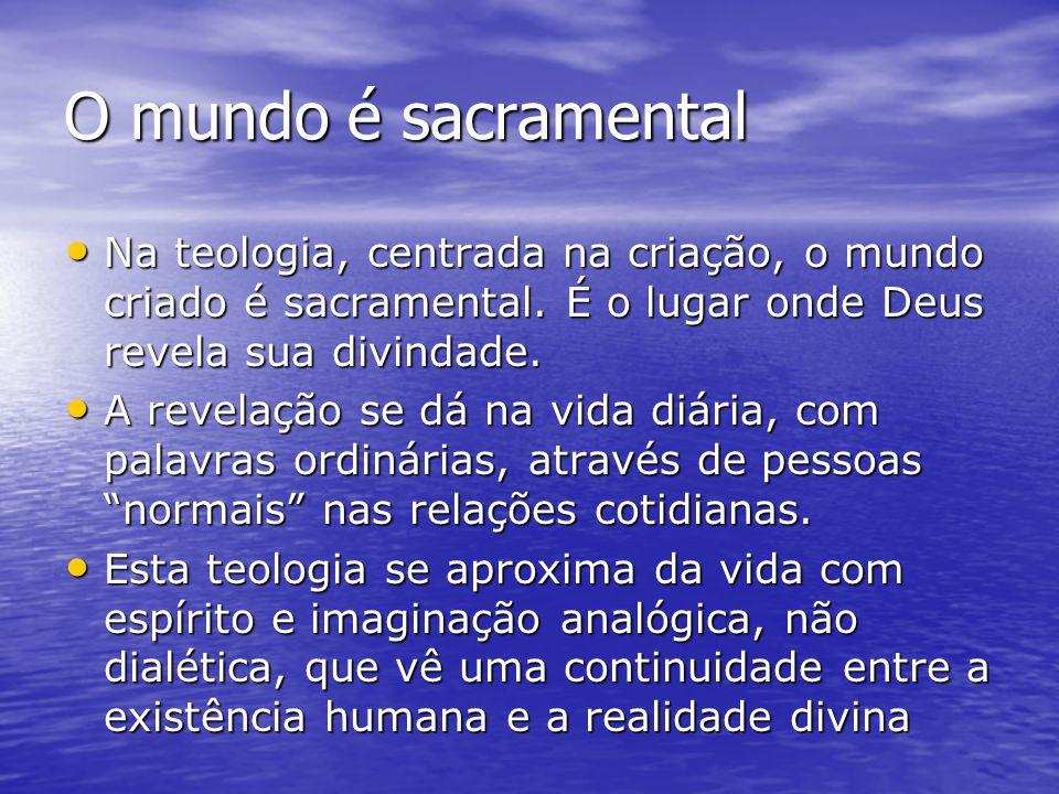 O mundo é sacramental Na teologia, centrada na criação, o mundo criado é sacramental. É o lugar onde Deus revela sua divindade. Na teologia, centrada