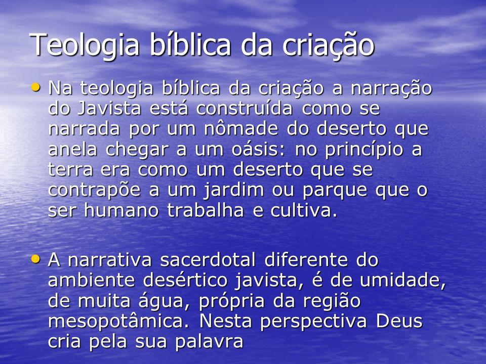Teologia bíblica da criação Na teologia bíblica da criação a narração do Javista está construída como se narrada por um nômade do deserto que anela ch