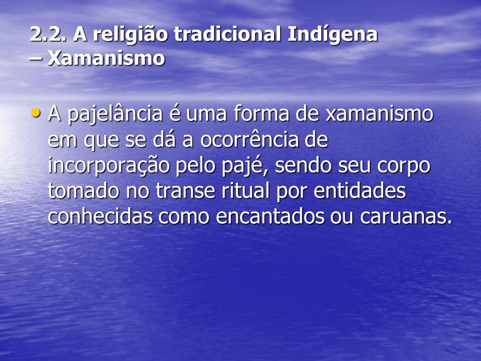 2.2. A religião tradicional Indígena – Xamanismo A pajelância é uma forma de xamanismo em que se dá a ocorrência de incorporação pelo pajé, sendo seu