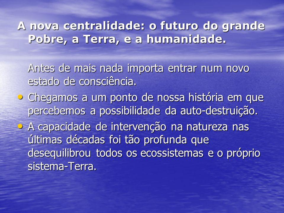 A nova centralidade: o futuro do grande Pobre, a Terra, e a humanidade. Antes de mais nada importa entrar num novo estado de consciência. Chegamos a u