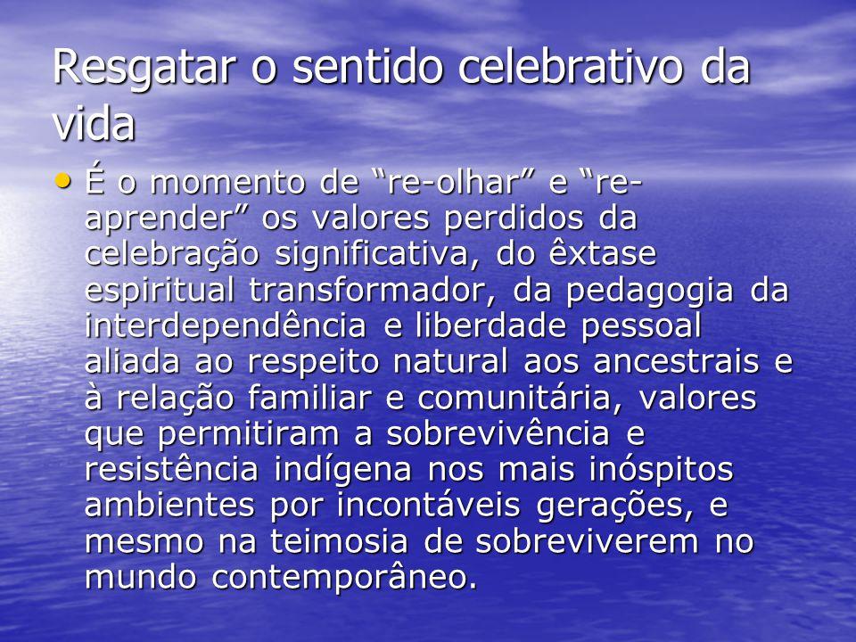 """Resgatar o sentido celebrativo da vida É o momento de """"re-olhar"""" e """"re- aprender"""" os valores perdidos da celebração significativa, do êxtase espiritua"""