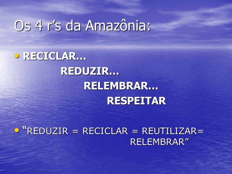 """Os 4 r's da Amazônia: RECICLAR… RECICLAR…REDUZIR…RELEMBRAR…RESPEITAR """" REDUZIR = RECICLAR = REUTILIZAR= RELEMBRAR"""" """" REDUZIR = RECICLAR = REUTILIZAR="""