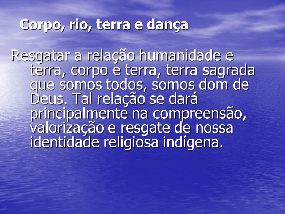 Corpo, rio, terra e dança Resgatar a relação humanidade e terra, corpo e terra, terra sagrada que somos todos, somos dom de Deus. Tal relação se dará
