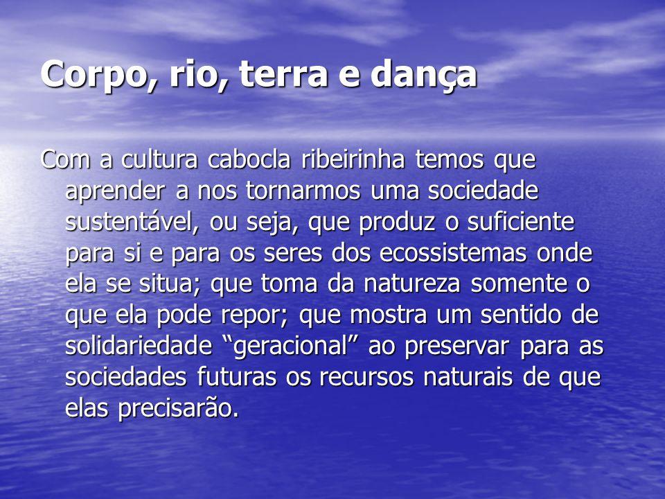 Corpo, rio, terra e dança Com a cultura cabocla ribeirinha temos que aprender a nos tornarmos uma sociedade sustentável, ou seja, que produz o suficie