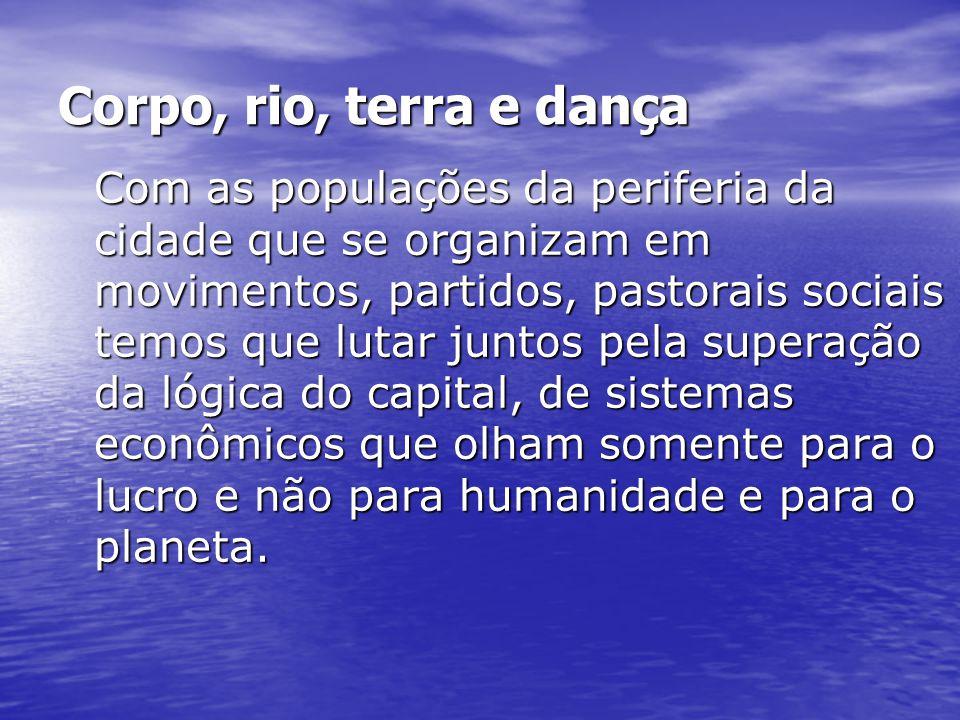 Corpo, rio, terra e dança Com as populações da periferia da cidade que se organizam em movimentos, partidos, pastorais sociais temos que lutar juntos