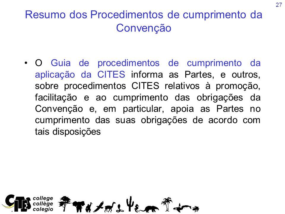 27 Resumo dos Procedimentos de cumprimento da Convenção O Guia de procedimentos de cumprimento da aplicação da CITES informa as Partes, e outros, sobre procedimentos CITES relativos à promoção, facilitação e ao cumprimento das obrigações da Convenção e, em particular, apoia as Partes no cumprimento das suas obrigações de acordo com tais disposições