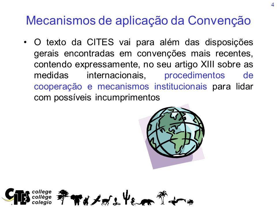 4 Mecanismos de aplicação da Convenção O texto da CITES vai para além das disposições gerais encontradas em convenções mais recentes, contendo expressamente, no seu artigo XIII sobre as medidas internacionais, procedimentos de cooperação e mecanismos institucionais para lidar com possíveis incumprimentos