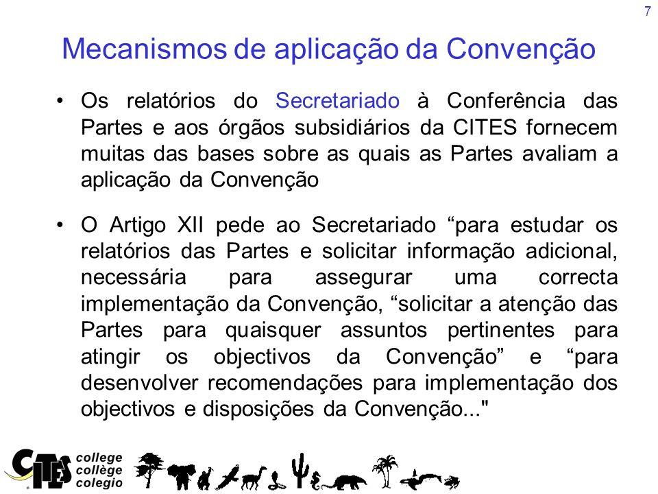 7 Mecanismos de aplicação da Convenção Os relatórios do Secretariado à Conferência das Partes e aos órgãos subsidiários da CITES fornecem muitas das bases sobre as quais as Partes avaliam a aplicação da Convenção O Artigo XII pede ao Secretariado para estudar os relatórios das Partes e solicitar informação adicional, necessária para assegurar uma correcta implementação da Convenção, solicitar a atenção das Partes para quaisquer assuntos pertinentes para atingir os objectivos da Convenção e para desenvolver recomendações para implementação dos objectivos e disposições da Convenção...