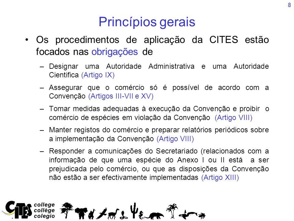 8 Princípios gerais Os procedimentos de aplicação da CITES estão focados nas obrigações de –Designar uma Autoridade Administrativa e uma Autoridade Cientifica (Artigo IX) –Assegurar que o comércio só é possível de acordo com a Convenção (Artigos III-VII e XV) –Tomar medidas adequadas à execução da Convenção e proibir o comércio de espécies em violação da Convenção (Artigo VIII) –Manter registos do comércio e preparar relatórios periódicos sobre a implementação da Convenção (Artigo VIII) –Responder a comunicações do Secretariado (relacionados com a informação de que uma espécie do Anexo I ou II está a ser prejudicada pelo comércio, ou que as disposições da Convenção não estão a ser efectivamente implementadas (Artigo XIII)