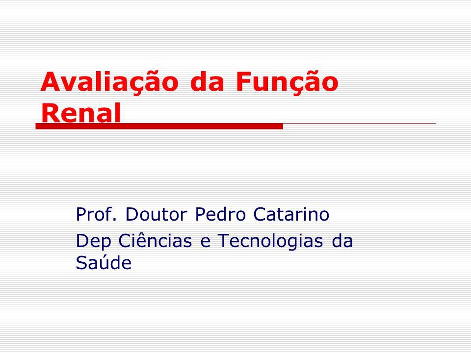 Avaliação da Função Renal Prof. Doutor Pedro Catarino Dep Ciências e Tecnologias da Saúde