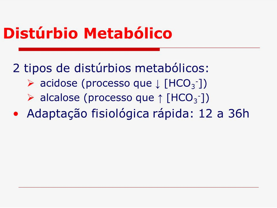 Distúrbio Metabólico 2 tipos de distúrbios metabólicos:  acidose (processo que ↓ [HCO 3 - ])  alcalose (processo que ↑ [HCO 3 - ]) Adaptação fisioló