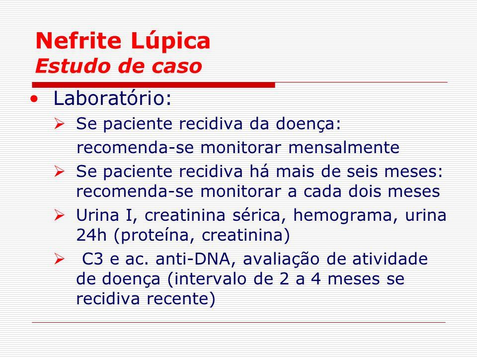 Nefrite Lúpica Estudo de caso Laboratório:  Se paciente recidiva da doença: recomenda-se monitorar mensalmente  Se paciente recidiva há mais de seis