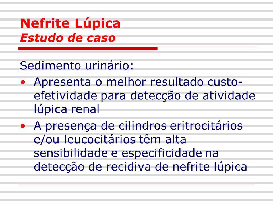Nefrite Lúpica Estudo de caso Sedimento urinário: Apresenta o melhor resultado custo- efetividade para detecção de atividade lúpica renal A presença d