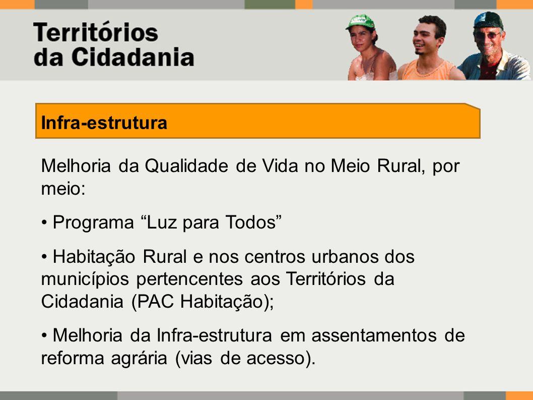 Melhoria da Qualidade de Vida no Meio Rural, por meio: Programa Luz para Todos Habitação Rural e nos centros urbanos dos municípios pertencentes aos Territórios da Cidadania (PAC Habitação); Melhoria da Infra-estrutura em assentamentos de reforma agrária (vias de acesso).