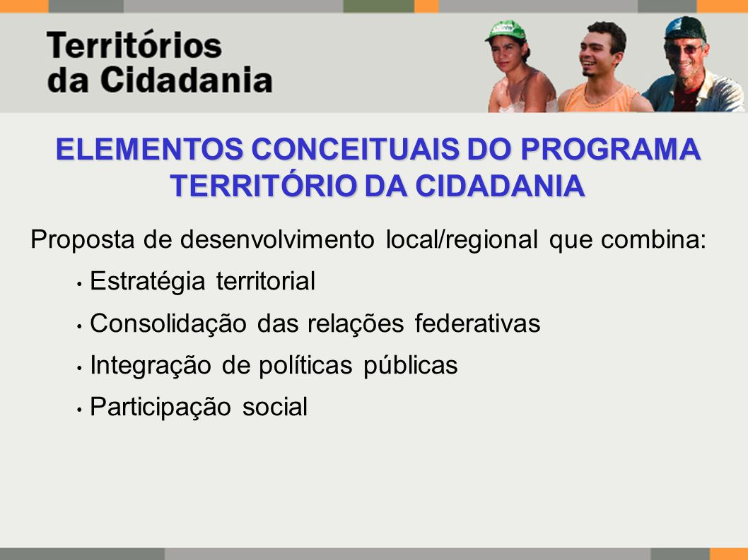 ELEMENTOS CONCEITUAIS DO PROGRAMA TERRITÓRIO DA CIDADANIA Proposta de desenvolvimento local/regional que combina: Estratégia territorial Consolidação das relações federativas Integração de políticas públicas Participação social
