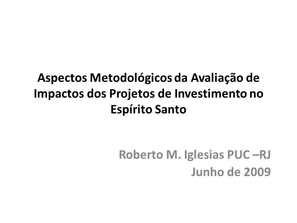 Aspectos Metodológicos da Avaliação de Impactos dos Projetos de Investimento no Espírito Santo Roberto M. Iglesias PUC –RJ Junho de 2009