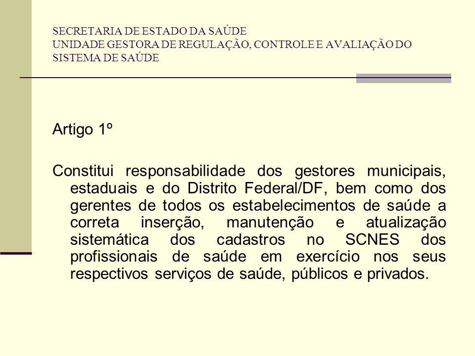 SECRETARIA DE ESTADO DA SAÚDE UNIDADE GESTORA DE REGULAÇÃO, CONTROLE E AVALIAÇÃO DO SISTEMA DE SAÚDE Artigo 1º Constitui responsabilidade dos gestores