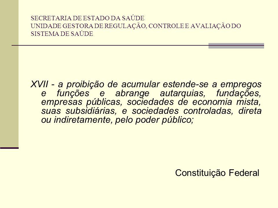 SECRETARIA DE ESTADO DA SAÚDE UNIDADE GESTORA DE REGULAÇÃO, CONTROLE E AVALIAÇÃO DO SISTEMA DE SAÚDE XVII - a proibição de acumular estende-se a empre