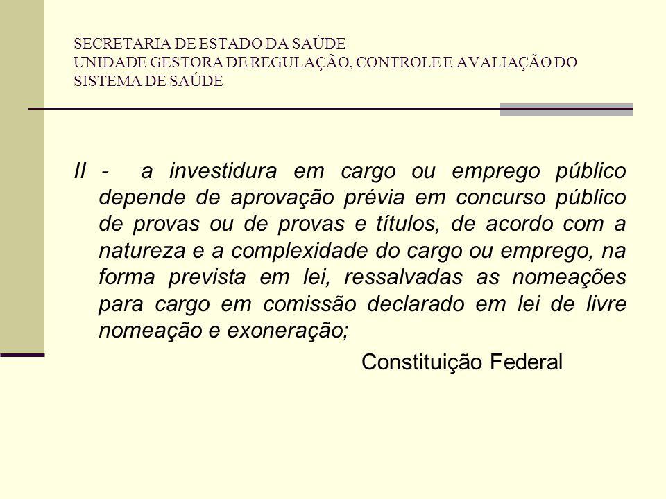 SECRETARIA DE ESTADO DA SAÚDE UNIDADE GESTORA DE REGULAÇÃO, CONTROLE E AVALIAÇÃO DO SISTEMA DE SAÚDE II - a investidura em cargo ou emprego público de