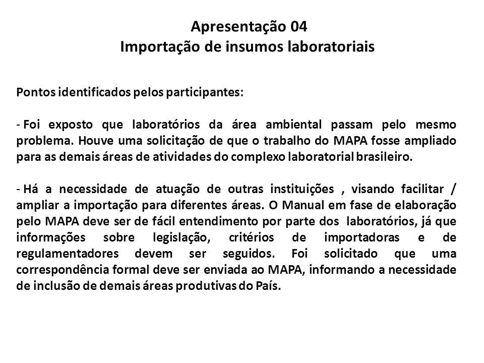 Apresentação 04 Importação de insumos laboratoriais Pontos identificados pelos participantes: - Foi exposto que laboratórios da área ambiental passam