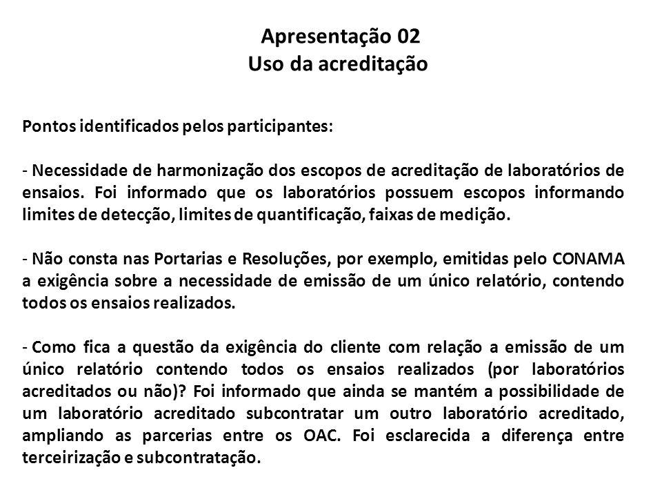 Apresentação 02 Uso da acreditação Pontos identificados pelos participantes: - Necessidade de harmonização dos escopos de acreditação de laboratórios