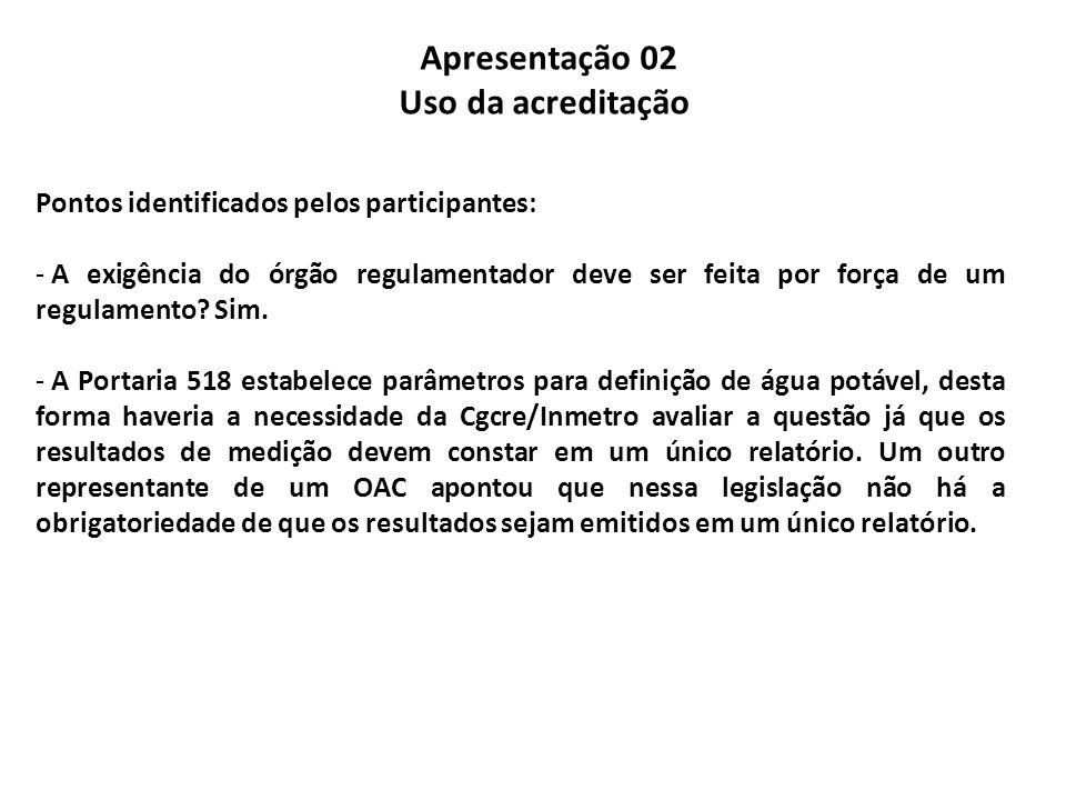 Apresentação 02 Uso da acreditação Pontos identificados pelos participantes: - A exigência do órgão regulamentador deve ser feita por força de um regu