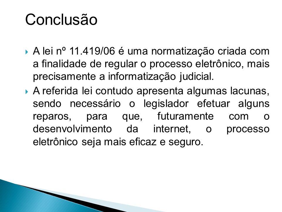 Conclusão  A lei nº 11.419/06 é uma normatização criada com a finalidade de regular o processo eletrônico, mais precisamente a informatização judicial.