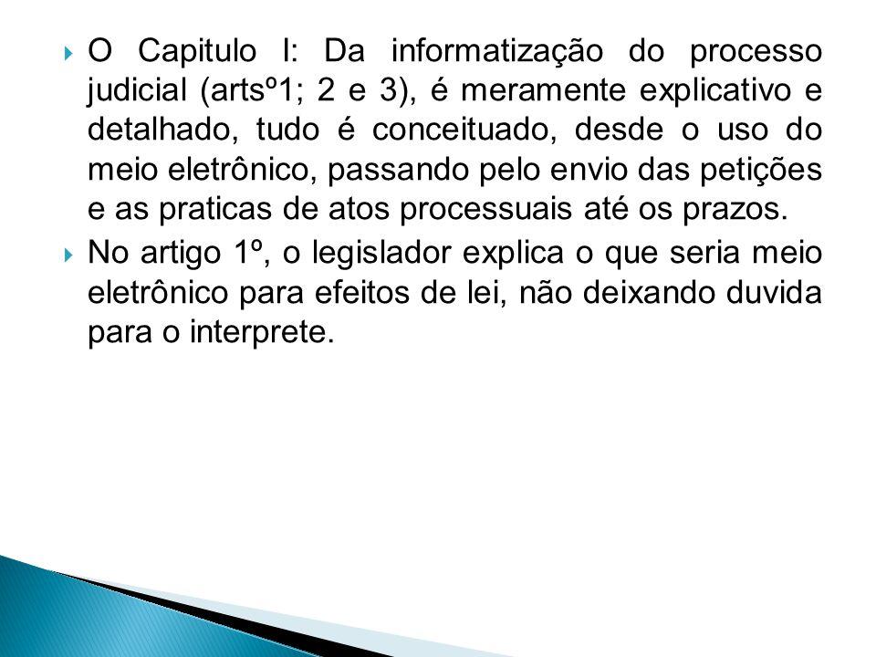  O Capitulo I: Da informatização do processo judicial (artsº1; 2 e 3), é meramente explicativo e detalhado, tudo é conceituado, desde o uso do meio eletrônico, passando pelo envio das petições e as praticas de atos processuais até os prazos.