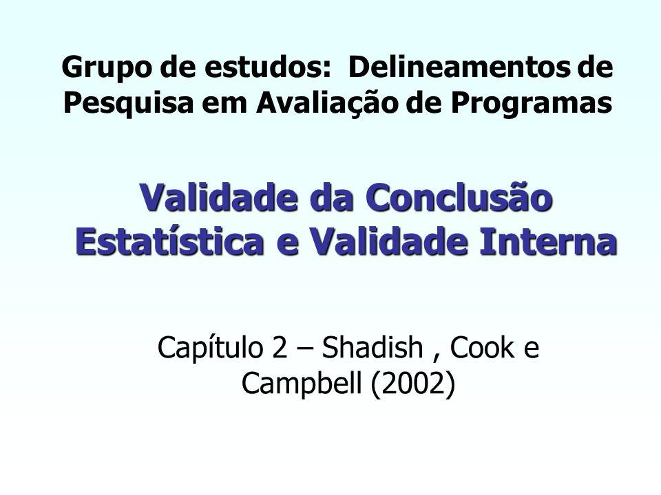 Validade da Conclusão Estatística e Validade Interna Capítulo 2 – Shadish, Cook e Campbell (2002) Grupo de estudos: Delineamentos de Pesquisa em Avaliação de Programas