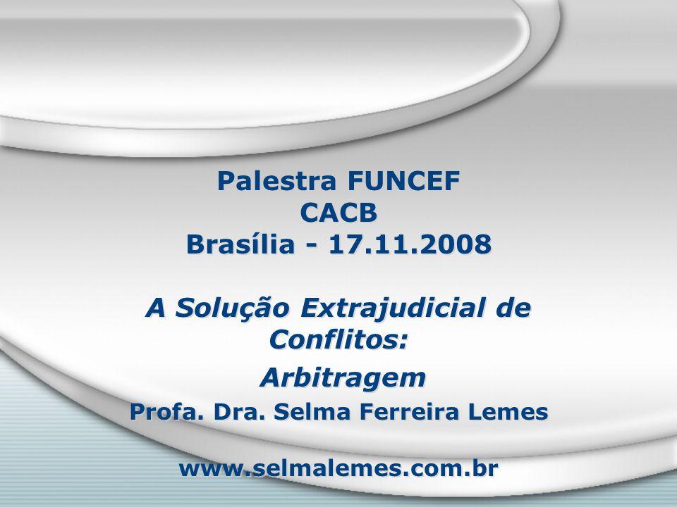 Palestra FUNCEF CACB Brasília - 17.11.2008 A Solução Extrajudicial de Conflitos: Arbitragem Profa. Dra. Selma Ferreira Lemes www.selmalemes.com.br A S