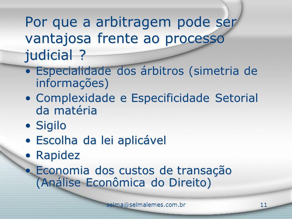 selma@selmalemes.com.br11 Por que a arbitragem pode ser vantajosa frente ao processo judicial ? Especialidade dos árbitros (simetria de informações) C