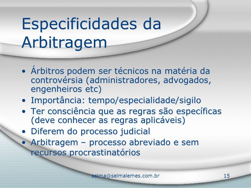 selma@selmalemes.com.br15 Especificidades da Arbitragem Árbitros podem ser técnicos na matéria da controvérsia (administradores, advogados, engenheiros etc) Importância: tempo/especialidade/sigilo Ter consciência que as regras são específicas (deve conhecer as regras aplicáveis) Diferem do processo judicial Arbitragem – processo abreviado e sem recursos procrastinatórios Árbitros podem ser técnicos na matéria da controvérsia (administradores, advogados, engenheiros etc) Importância: tempo/especialidade/sigilo Ter consciência que as regras são específicas (deve conhecer as regras aplicáveis) Diferem do processo judicial Arbitragem – processo abreviado e sem recursos procrastinatórios