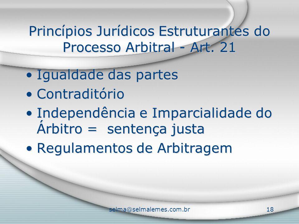 selma@selmalemes.com.br18 Princípios Jurídicos Estruturantes do Processo Arbitral - Art. 21 Igualdade das partes Contraditório Independência e Imparci