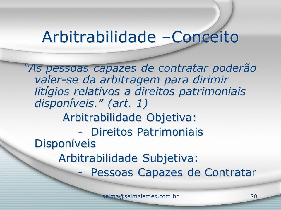 selma@selmalemes.com.br20 Arbitrabilidade –Conceito As pessoas capazes de contratar poderão valer-se da arbitragem para dirimir litígios relativos a direitos patrimoniais disponíveis. (art.