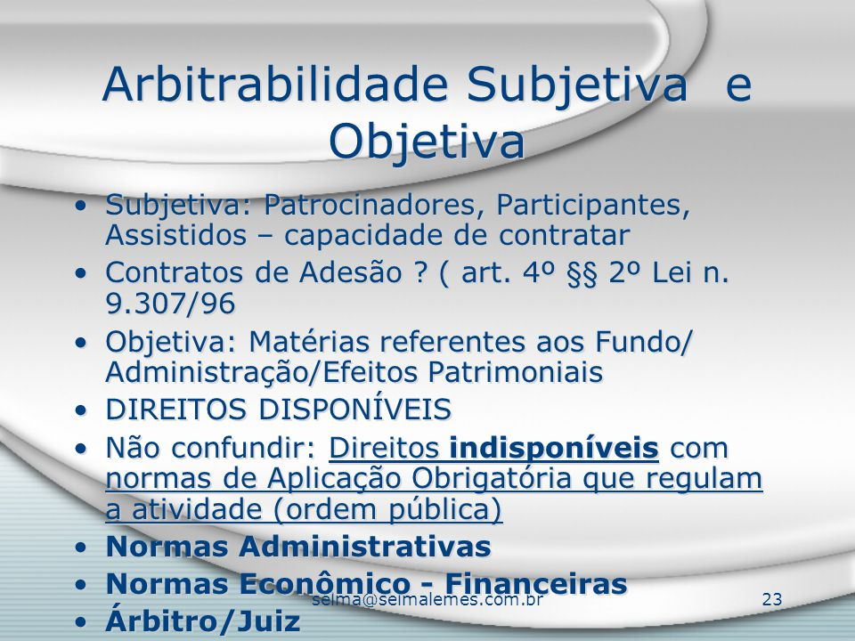 selma@selmalemes.com.br23 Arbitrabilidade Subjetiva e Objetiva Subjetiva: Patrocinadores, Participantes, Assistidos – capacidade de contratar Contrato