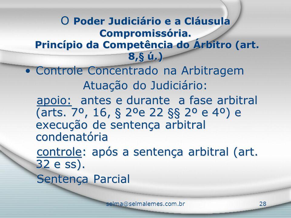 selma@selmalemes.com.br28 O Poder Judiciário e a Cláusula Compromissória. Princípio da Competência do Árbitro (art. 8,§ ú.) Controle Concentrado na Ar